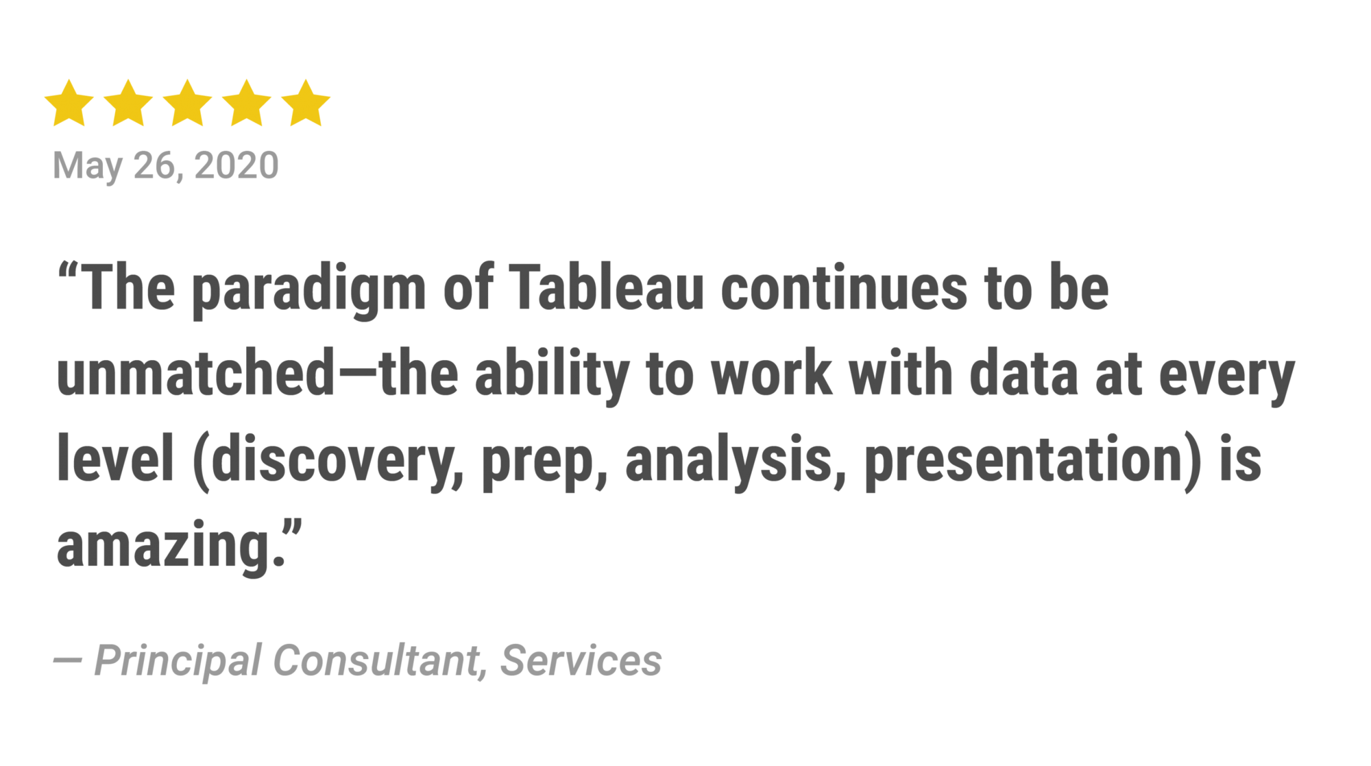 Five stars: The paradigm of Tableau continues to be unmatched – the ability to work with data at every level (discovery, prep, analysis, presentation) is amazing.